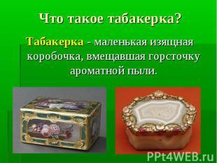 Табакерка - маленькая изящная коробочка, вмещавшая горсточку ароматной пыли. Таб