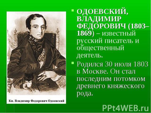 ОДОЕВСКИЙ, ВЛАДИМИР ФЕДОРОВИЧ (1803–1869) – известный русский писатель и общественный деятель. Родился 30 июля 1803 в Москве. Он стал последним потомком древнего княжеского рода.