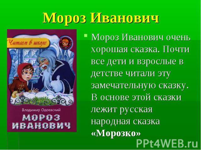Мороз Иванович очень хорошая сказка. Почти все дети и взрослые в детстве читали эту замечательную сказку. В основе этой сказки лежит русская народная сказка «Морозко» Мороз Иванович очень хорошая сказка. Почти все дети и взрослые в детстве читали эт…