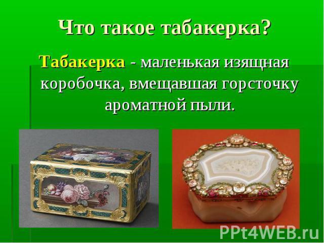 Табакерка - маленькая изящная коробочка, вмещавшая горсточку ароматной пыли. Табакерка - маленькая изящная коробочка, вмещавшая горсточку ароматной пыли.