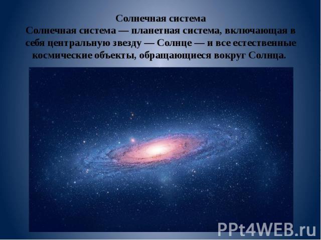 Солнечная система Солнечная система — планетная система, включающая в себя центральную звезду — Солнце — и все естественные космические объекты, обращающиеся вокруг Солнца.