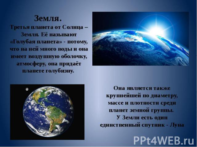 Земля. Третья планета от Солнца – Земля. Её называют «Голубая планета» - потому, что на ней много воды и она имеет воздушную оболочку, атмосферу, она придаёт планете голубизну. Она является также крупнейшей по диаметру, массе и плотности среди плане…