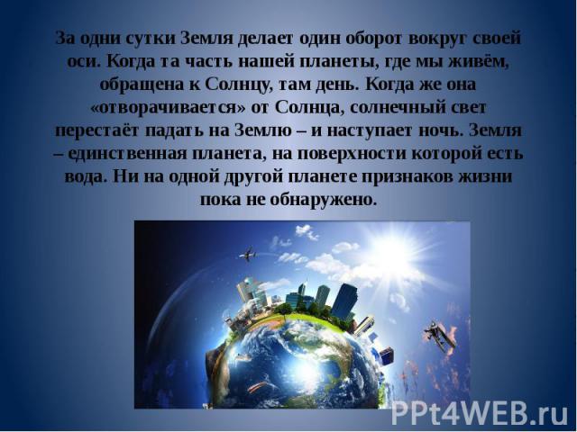 За одни сутки Земля делает один оборот вокруг своей оси. Когда та часть нашей планеты, где мы живём, обращена к Солнцу, там день. Когда же она «отворачивается» от Солнца, солнечный свет перестаёт падать на Землю – и наступает ночь. Земля – единствен…