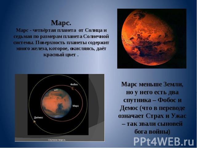 Марс. Марс - четвёртая планета от Солнца и седьмая по размерам планета Солнечной системы. Поверхность планеты содержит много железа, которое, окисляясь, даёт красный цвет . Марс меньше Земли, но у него есть два спутника – Фобос и Демос (что в перево…