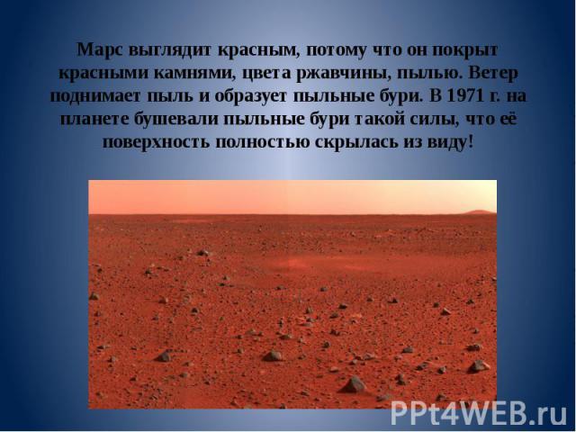 Марс выглядит красным, потому что он покрыт красными камнями, цвета ржавчины, пылью. Ветер поднимает пыль и образует пыльные бури. В 1971 г. на планете бушевали пыльные бури такой силы, что её поверхность полностью скрылась из виду!