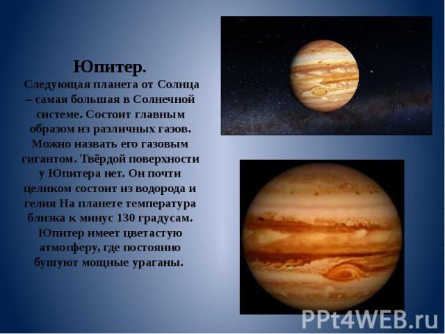 Юпитер. Следующая планета от Солнца – самая большая в Солнечной системе. Состоит главным образом из различных газов. Можно назвать его газовым гигантом. Твёрдой поверхности у Юпитера нет. Он почти целиком состоит из водорода и гелия На планете темпе…