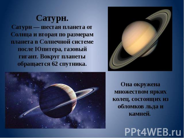 Сатурн. Сатурн — шестая планета от Солнца и вторая по размерам планета в Солнечной системе после Юпитера, газовый гигант. Вокруг планеты обращается 62 спутника. Она окружена множеством ярких колец, состоящих из обломков льда и камней.