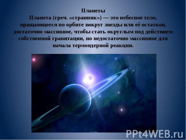 Планеты Планета (греч. «странник») — это небесное тело, вращающееся по орбите вокруг звезды или её остатков, достаточно массивное, чтобы стать округлым под действием собственной гравитации, но недостаточно массивное для начала термоядерной реакции.