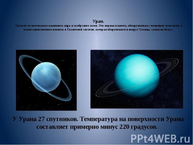 Уран. Состоит из маленького каменного ядра и замёрзших газов. Это первая планета, обнаруженная с помощью телескопа, а также единственная планета в Солнечной системе, которая оборачивается вокруг Солнца, «лежа на боку». У Урана 27 спутников. Температ…