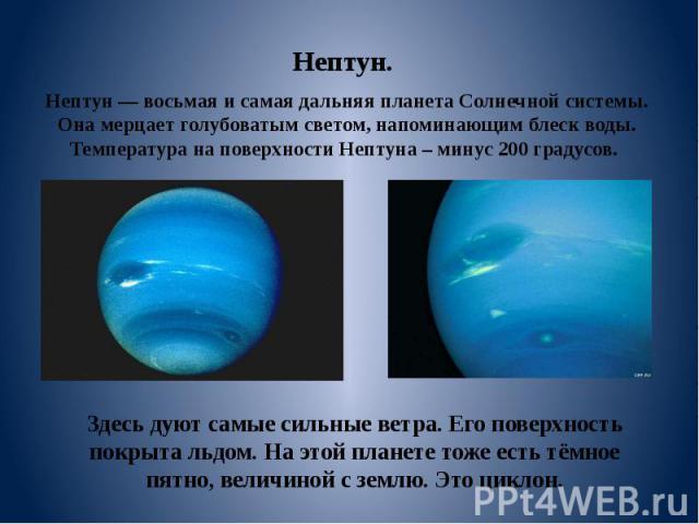 Здесь дуют самые сильные ветра. Его поверхность покрыта льдом. На этой планете тоже есть тёмное пятно, величиной с землю. Это циклон. Нептун. Нептун — восьмая и самая дальняя планета Солнечной системы. Она мерцает голубоватым светом, напоминающим бл…