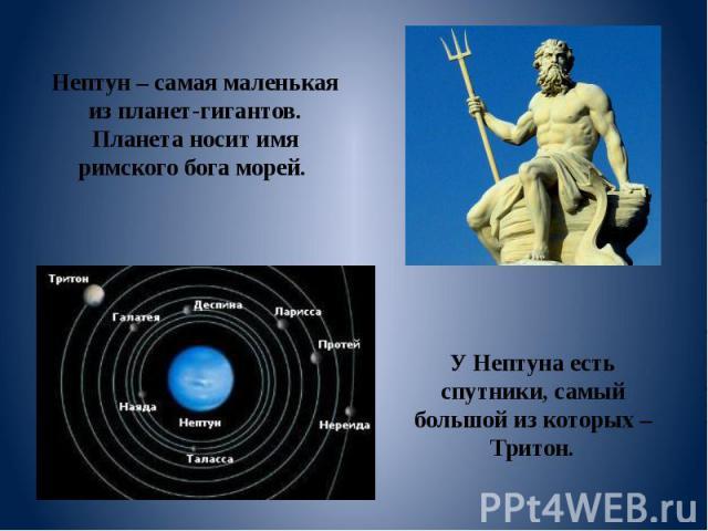 Нептун – самая маленькая из планет-гигантов. Планета носит имя римского бога морей. У Нептуна есть спутники, самый большой из которых – Тритон.