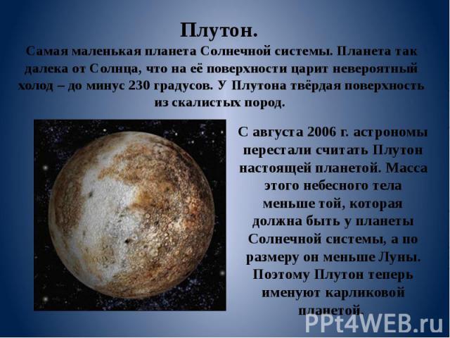 Плутон. Самая маленькая планета Солнечной системы. Планета так далека от Солнца, что на её поверхности царит невероятный холод – до минус 230 градусов. У Плутона твёрдая поверхность из скалистых пород. С августа 2006 г. астрономы перестали считать П…