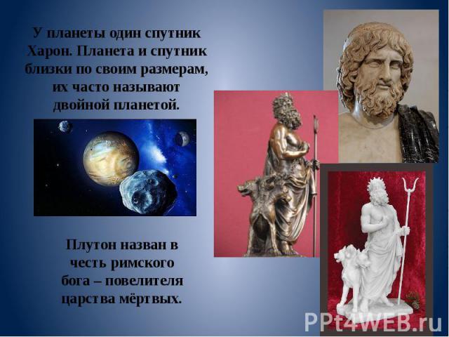 У планеты один спутник Харон. Планета и спутник близки по своим размерам, их часто называют двойной планетой. Плутон назван в честь римского бога – повелителя царства мёртвых.