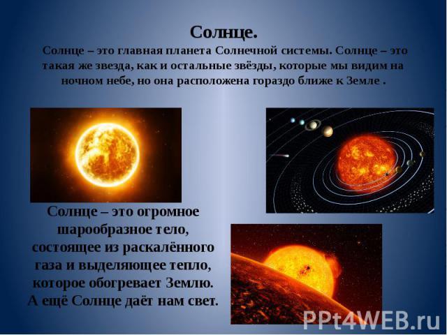 Солнце. Солнце – это главная планета Солнечной системы. Солнце – это такая же звезда, как и остальные звёзды, которые мы видим на ночном небе, но она расположена гораздо ближе к Земле . Солнце – это огромное шарообразное тело, состоящее из раскалённ…