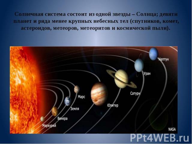 Солнечная система состоит из одной звезды – Солнца; девяти планет и ряда менее крупных небесных тел (спутников, комет, астероидов, метеоров, метеоритов и космической пыли).