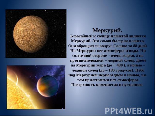 Меркурий. Ближайшей к солнцу планетой является Меркурий. Это самая быстрая планета. Она обращается вокруг Солнца за 88 дней. На Меркурии нет атмосферы и воды. На солнечной стороне – очень жарко, а на противоположной – ледяной холод. Днём на Меркурии…