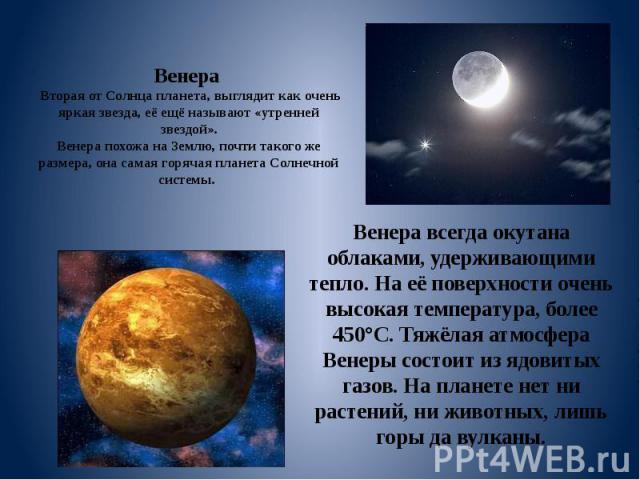Венера Вторая от Солнца планета, выглядит как очень яркая звезда, её ещё называют «утренней звездой». Венера похожа на Землю, почти такого же размера, она самая горячая планета Солнечной системы. Венера всегда окутана облаками, удерживающими тепло. …