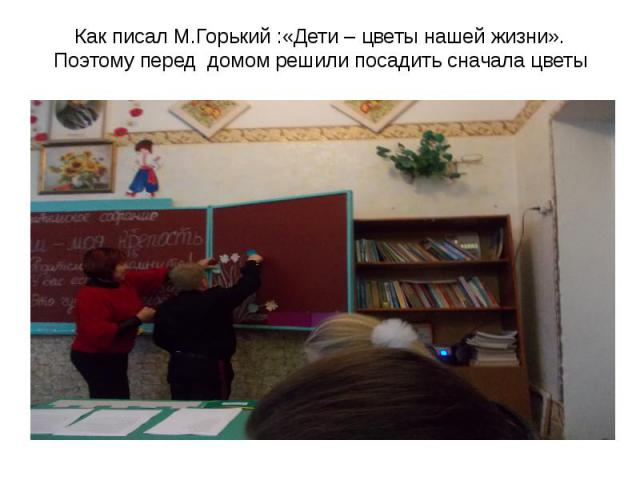 Как писал М.Горький :«Дети – цветы нашей жизни». Поэтому перед домом решили посадить сначала цветы