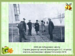 1966 рік побудовано школу.Справа директор школи Виноградов О.С. в центрі вчитель
