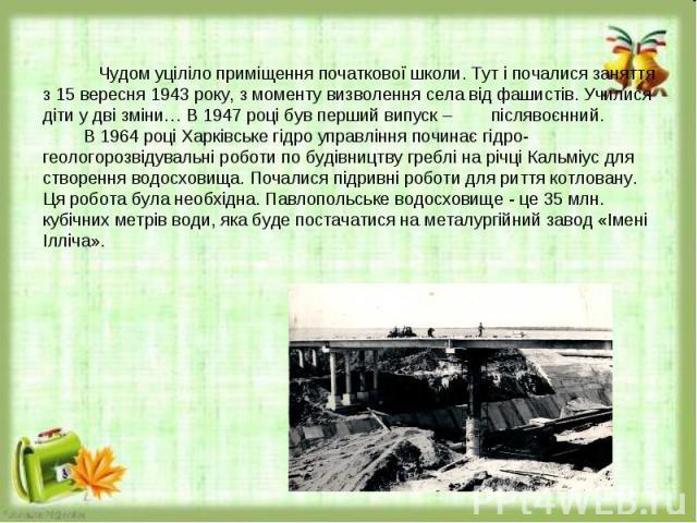 Чудом уціліло приміщення початкової школи. Тут і почалися заняття з 15 вересня 1943 року, з моменту визволення села від фашистів. Училися діти у дві зміни… В 1947 році був перший випуск – післявоєнний.В 1964 році Харківське гідро управління починає …