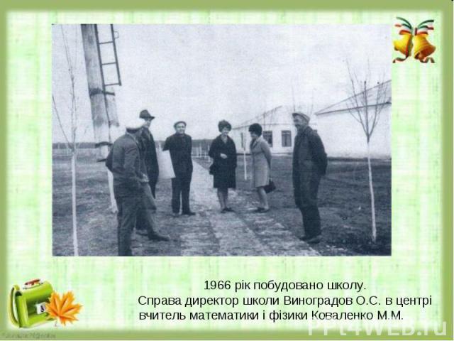 1966 рік побудовано школу.Справа директор школи Виноградов О.С. в центрі вчитель математики і фізики Коваленко М.М.
