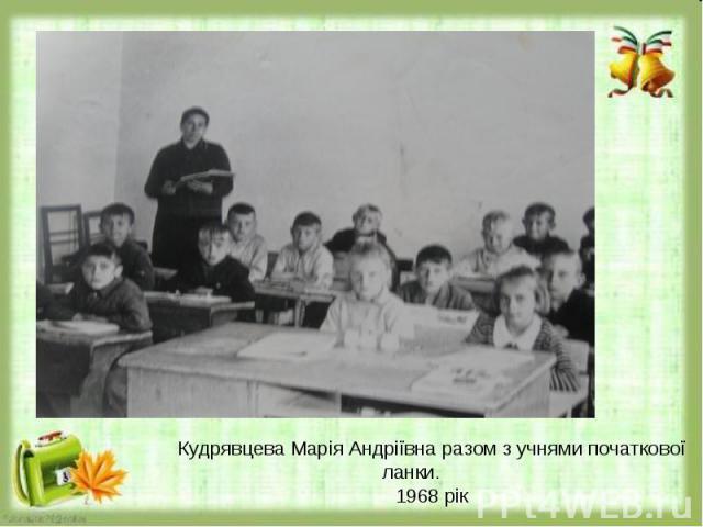 Кудрявцева Марія Андріївна разом з учнями початкової ланки.1968 рік