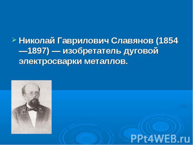 Николай Гаврилович Славянов (1854—1897)— изобретатель дуговой электросварки металлов. Николай Гаврилович Славянов (1854—1897)— изобретатель дуговой электросварки металлов.
