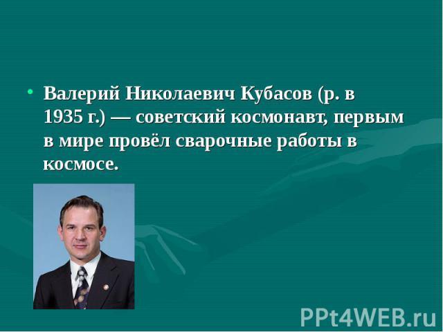 Валерий Николаевич Кубасов (р. в 1935г.)— советский космонавт, первым в мире провёл сварочные работы в космосе. Валерий Николаевич Кубасов (р. в 1935г.)— советский космонавт, первым в мире провёл сварочные работы в космосе.