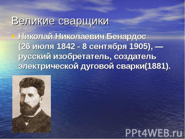 Николай Николаевич Бенардос (26июля 1842 - 8сентября1905),—русский изобретатель, создатель электрической дуговой сварки(1881). Николай Николаевич Бенардос (26июля 1842 - 8сентября1905),—русский изобрет…