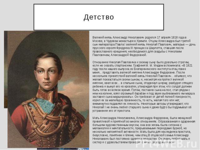 Детство Великий князь Александр Николаевич родился 17 апреля 1818 года в Москве, в Чудовом монастыре в Кремле. Отцом Александра был третий сын императора Павла I великий князь Николай Павлович, матерью — дочь прусского короля Фридриха III принцесса …