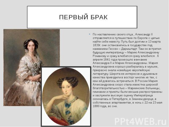 ПЕРВЫЙ БРАК По наставлению своего отца , Александр II отправляется в путешествие по Европе с целью найти себе невесту. Путь был долгим и 13 марта 1839г. они остановились в государстве под названием Гессен – Дармштадт. Там он встретил будущую императ…
