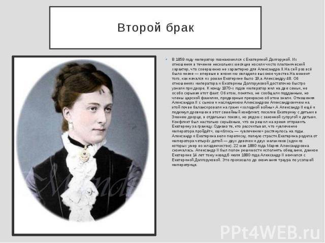 Второй брак В 1859 году император познакомился с Екатериной Долгорукой. Их отношения в течение нескольких месяцев носили чисто платонический характер, что совершенно не характерно для Александра II.На сей раз всё было иначе — впервые в жизни им овла…