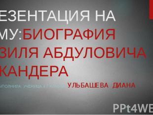 ПРЕЗЕНТАЦИЯ НА ТЕМУ:БИОГРАФИЯ ФАЗИЛЯ АБДУЛОВИЧА ЭСКАНДЕРА ВЫПОЛНИЛА: УЧЕНИЦА 6 Г