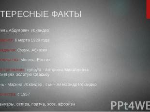 ИНТЕРЕСНЫЕ ФАКТЫ имя: Фазиль Абдулович Искандер •дата рождения: 6 марта 1929 го