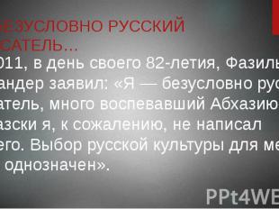 Я БЕЗУСЛОВНО РУССКИЙ ПИСАТЕЛЬ… В 2011, в день своего 82-летия, Фазиль Искандер з