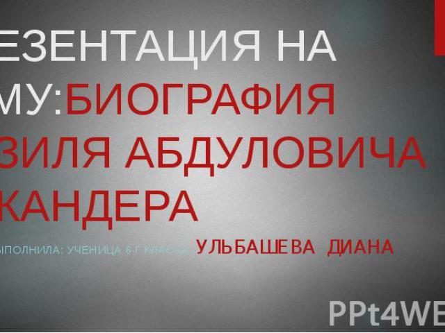ПРЕЗЕНТАЦИЯ НА ТЕМУ:БИОГРАФИЯ ФАЗИЛЯ АБДУЛОВИЧА ЭСКАНДЕРА ВЫПОЛНИЛА: УЧЕНИЦА 6 Г КЛАССА УЛЬБАШЕВА ДИАНА