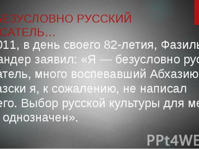 Я БЕЗУСЛОВНО РУССКИЙ ПИСАТЕЛЬ… В 2011, в день своего 82-летия, Фазиль Искандер заявил: «Я — безусловно русский писатель, много воспевавший Абхазию. По-абхазски я, к сожалению, не написал ничего. Выбор русской культуры для меня был однозначен».