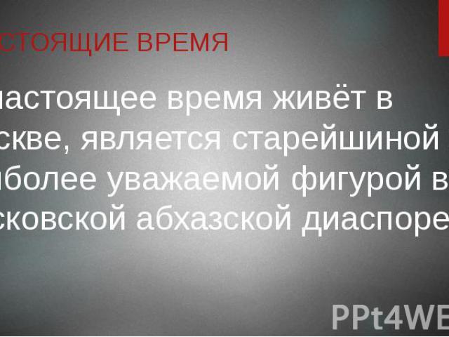 НАСТОЯЩИЕ ВРЕМЯ В настоящее время живёт в Москве, является старейшиной и наиболее уважаемой фигурой в московской абхазской диаспоре.