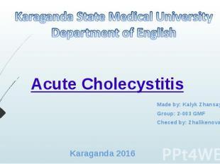 AcuteCholecystitis Made by: Kalyk Zhansaya Group: 2-003 GMF Checed by: Zha