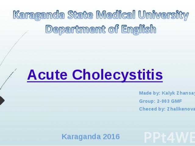 AcuteCholecystitis Made by: Kalyk Zhansaya Group: 2-003 GMF Checed by: Zhalikenova R.S