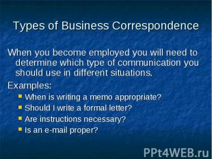 Types of Business Correspondence When you become employed you will need to deter