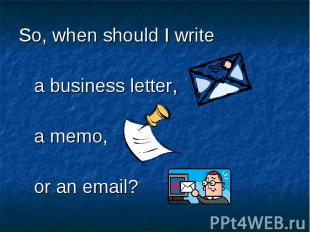So, when should I write So, when should I write a business letter, a memo, or an