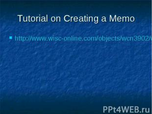 Tutorial on Creating a Memo http://www.wisc-online.com/objects/wcn3902/wcn3902.s
