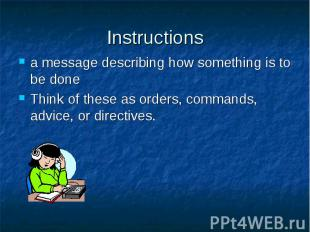 Instructions a message describing how something is to be done Think of these as
