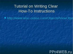 Tutorial on Writing Clear How-To Instructions http://www.wisc-online.com/Objects