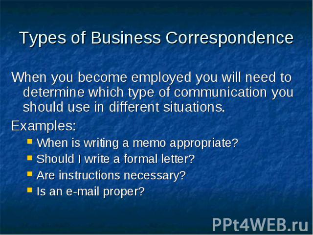 Types of Business Correspondence When you become employed you will need to determine which type of communication you should use in different situations. Examples: When is writing a memo appropriate? Should I write a formal letter? Are instructions n…