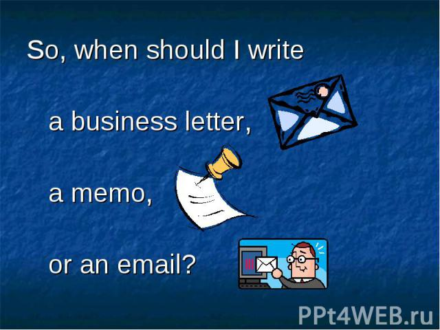 So, when should I write So, when should I write a business letter, a memo, or an email?