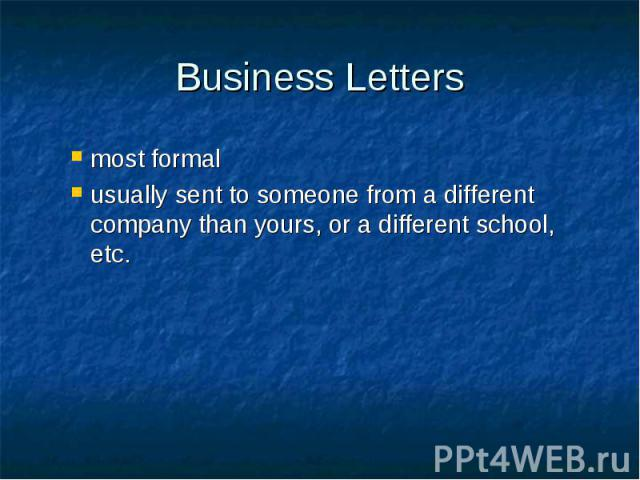 Business Letters most formal usually sent to someone from a different company than yours, or a different school, etc.