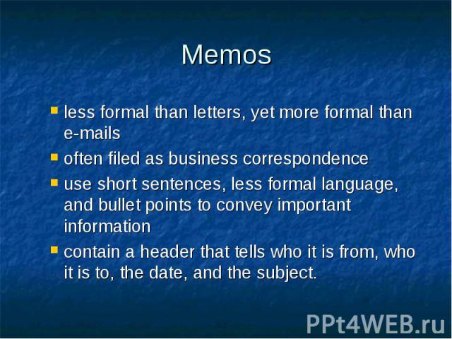 Memos less formal than letters, yet more formal than e-mails often filed as business correspondence use short sentences, less formal language, and bullet points to convey important information contain a header that tells who it is from, who it is to…