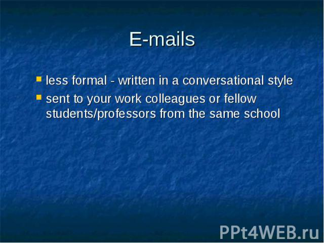 E-mails less formal - written in a conversational style sent to your work colleagues or fellow students/professors from the same school